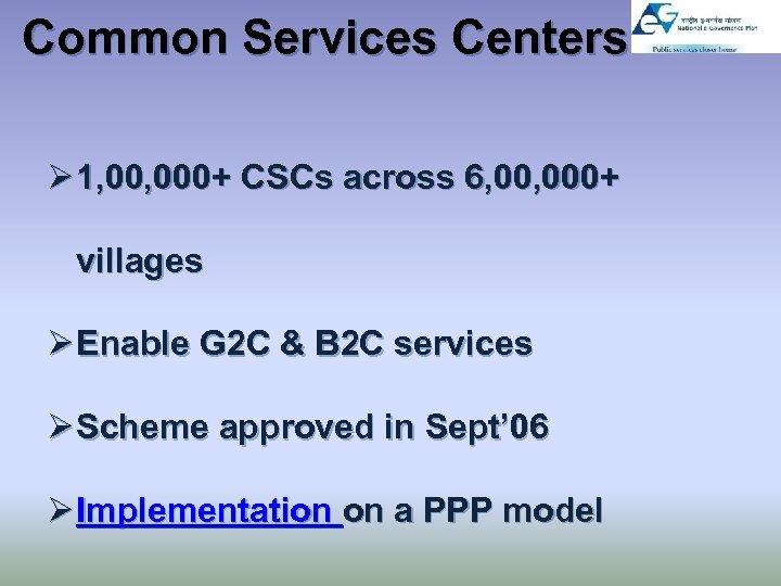 Common Services Centers Ø 1, 000+ CSCs across 6, 000+ villages Ø Enable G