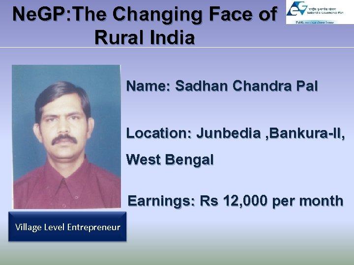 Ne. GP: The Changing Face of Rural India Name: Sadhan Chandra Pal Location: Junbedia