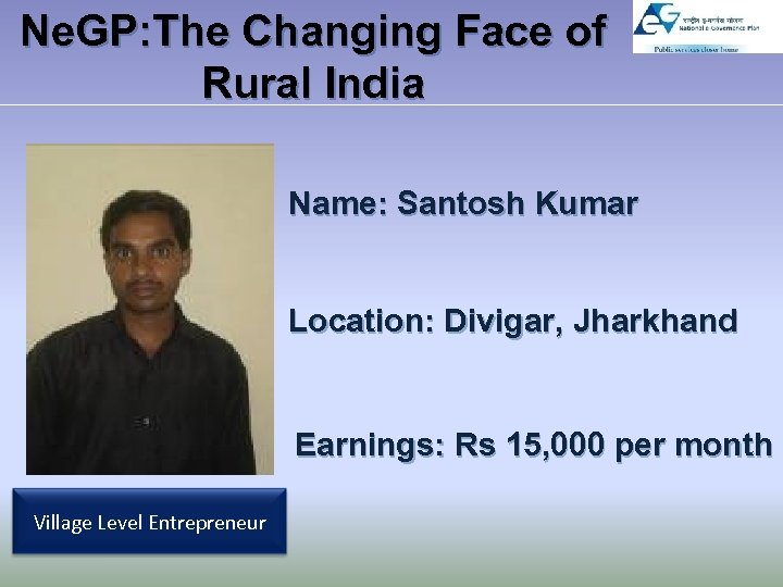 Ne. GP: The Changing Face of Rural India Name: Santosh Kumar Location: Divigar, Jharkhand