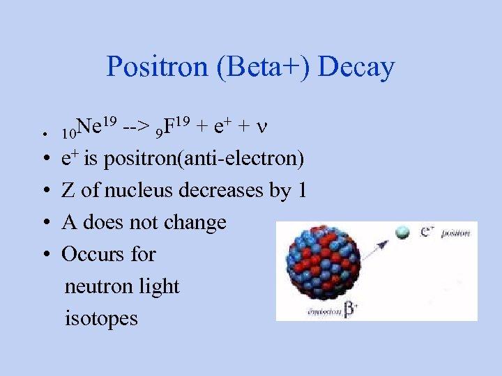 Positron (Beta+) Decay Ne 19 --> 9 F 19 + e+ + n •