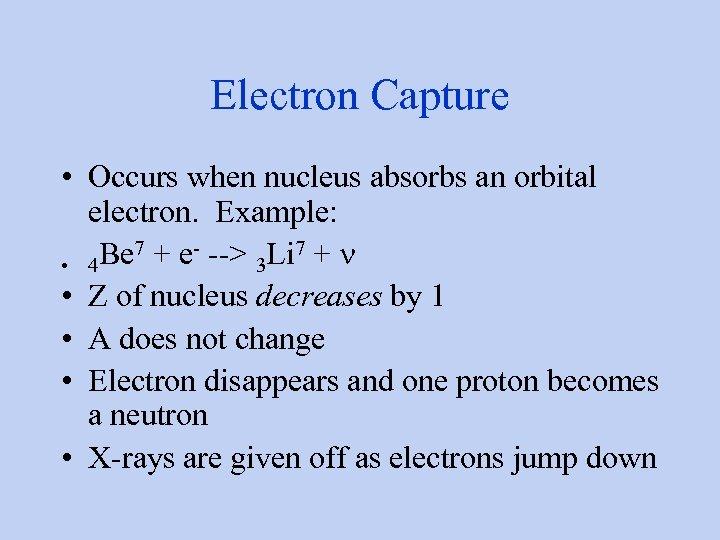 Electron Capture • Occurs when nucleus absorbs an orbital electron. Example: Be 7 +