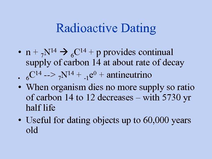 Radioactive Dating • n + 7 N 14 6 C 14 + p provides