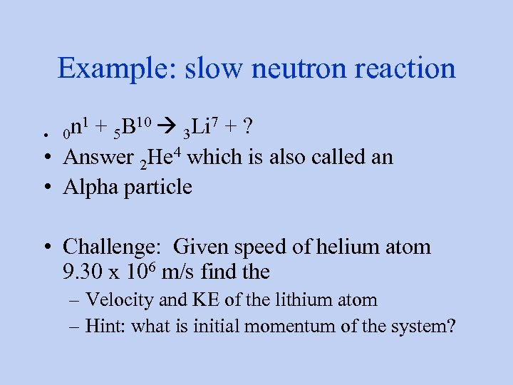 Example: slow neutron reaction n 1 + 5 B 10 3 Li 7 +