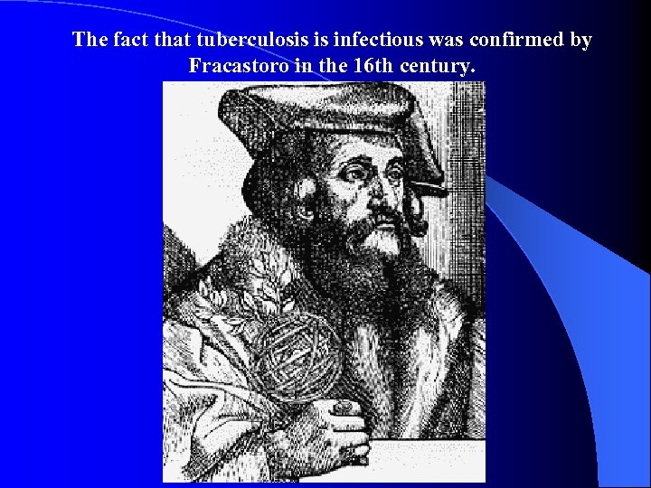 The fact that tuberculosis is infectious was confirmed by Fracastoro in the 16 th