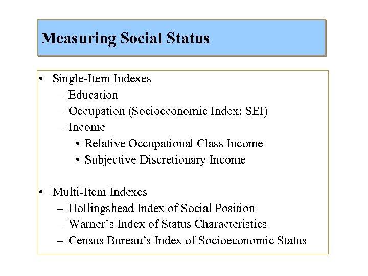 Measuring Social Status • Single-Item Indexes – Education – Occupation (Socioeconomic Index: SEI) –
