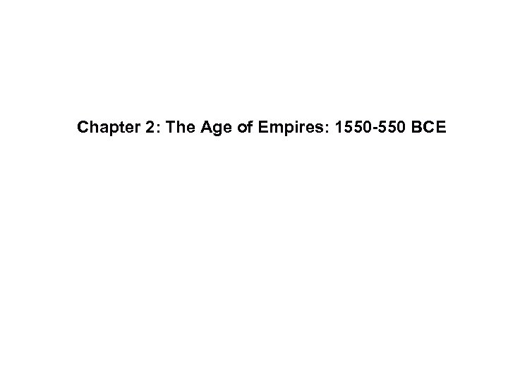 Chapter 2: The Age of Empires: 1550 -550 BCE