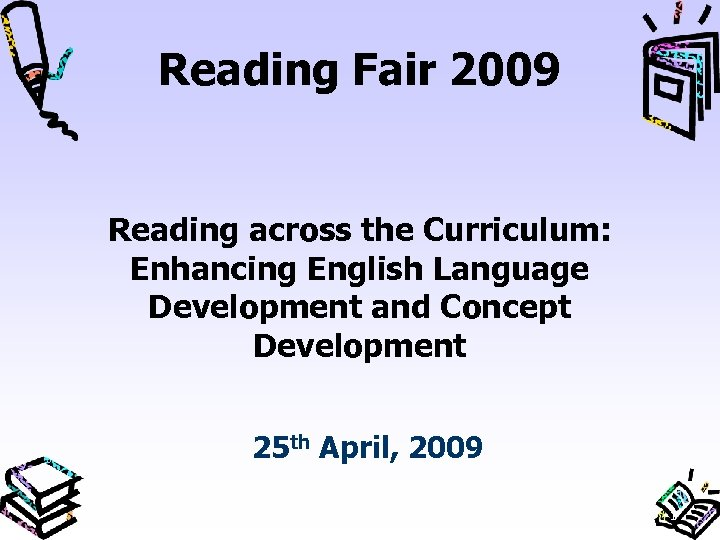 Reading Fair 2009 Reading across the Curriculum: Enhancing English Language Development and Concept Development