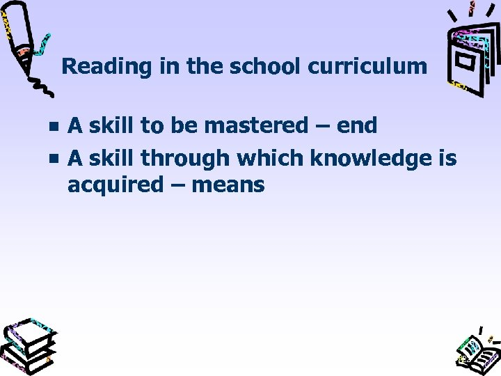 Reading in the school curriculum A skill to be mastered – end A skill