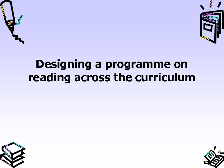 Designing a programme on reading across the curriculum