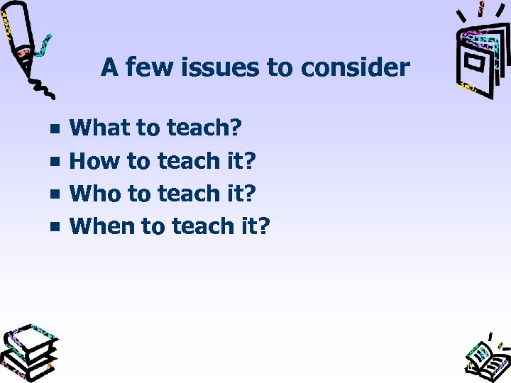 A few issues to consider What to teach? How to teach it? Who to