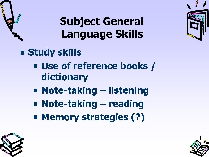 Subject General Language Skills Study skills Use of reference books / dictionary Note taking