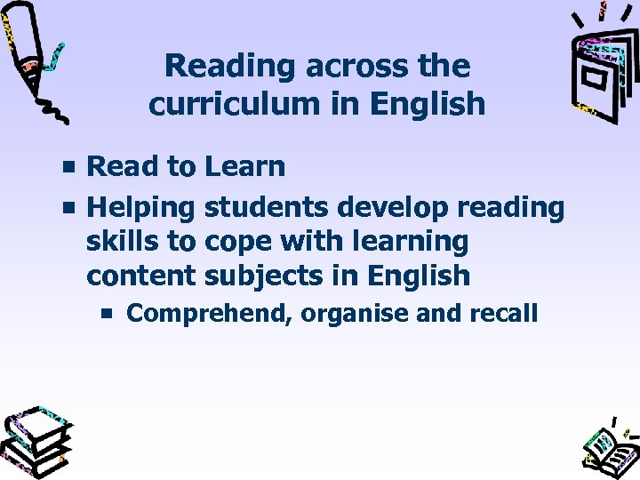 Reading across the curriculum in English Read to Learn Helping students develop reading skills