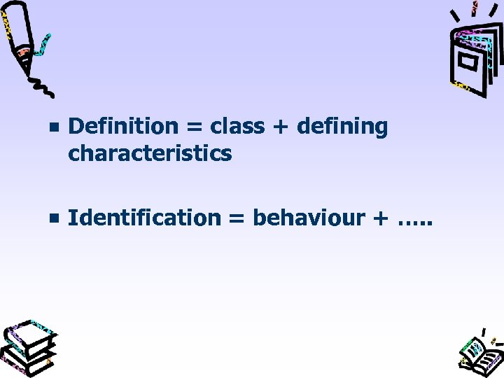 Definition = class + defining characteristics Identification = behaviour + …. .