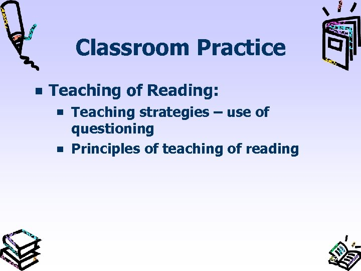 Classroom Practice Teaching of Reading: Teaching strategies – use of questioning Principles of teaching