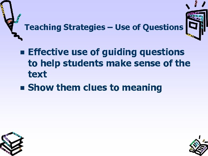 Teaching Strategies – Use of Questions Effective use of guiding questions to help students