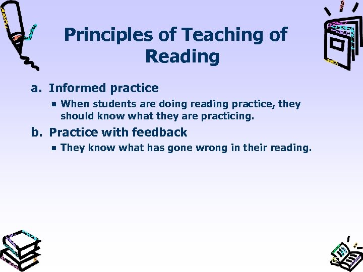Principles of Teaching of Reading a. Informed practice When students are doing reading practice,