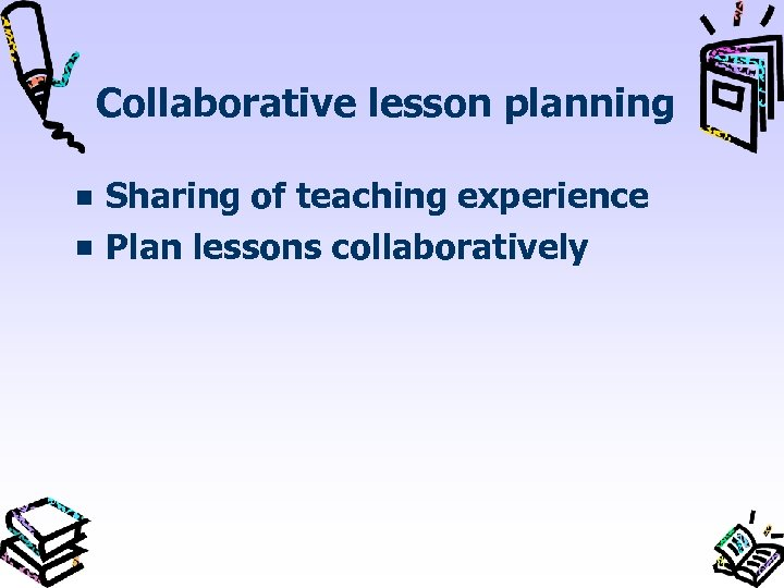 Collaborative lesson planning Sharing of teaching experience Plan lessons collaboratively