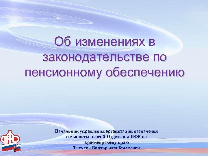 Об изменениях в законодательстве по пенсионному обеспечению Начальник управления организации назначения и выплаты пенсий
