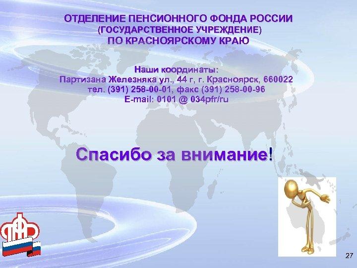 ОТДЕЛЕНИЕ ПЕНСИОННОГО ФОНДА РОССИИ (ГОСУДАРСТВЕННОЕ УЧРЕЖДЕНИЕ) ПО КРАСНОЯРСКОМУ КРАЮ Наши координаты: Партизана Железняка ул.