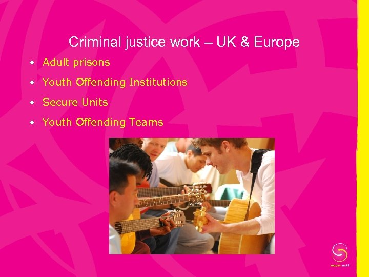Criminal justice work – UK & Europe • Adult prisons • Youth Offending Institutions