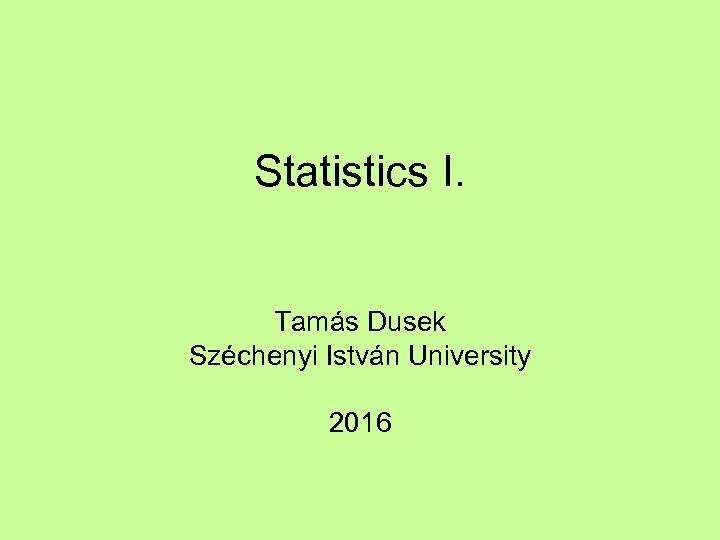 Statistics I. Tamás Dusek Széchenyi István University 2016