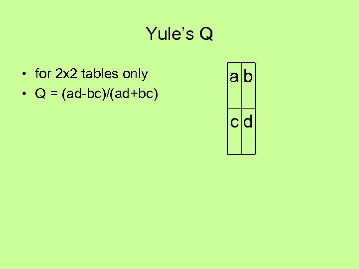 Yule's Q • for 2 x 2 tables only • Q = (ad-bc)/(ad+bc) ab