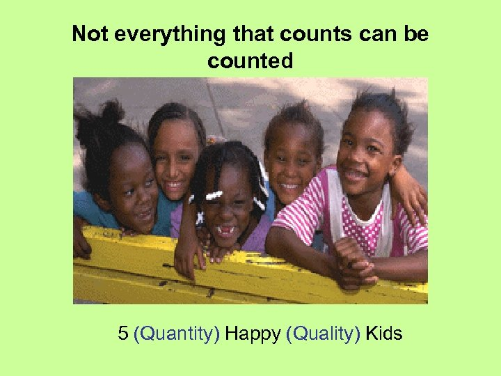 Not everything that counts can be counted 5 (Quantity) Happy (Quality) Kids