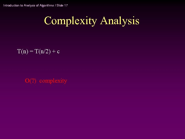 Introduction to Analysis of Algorithms / Slide 17 Complexity Analysis T(n) = T(n/2) +