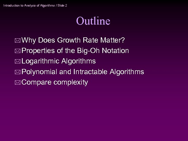 Introduction to Analysis of Algorithms / Slide 2 Outline * Why Does Growth Rate