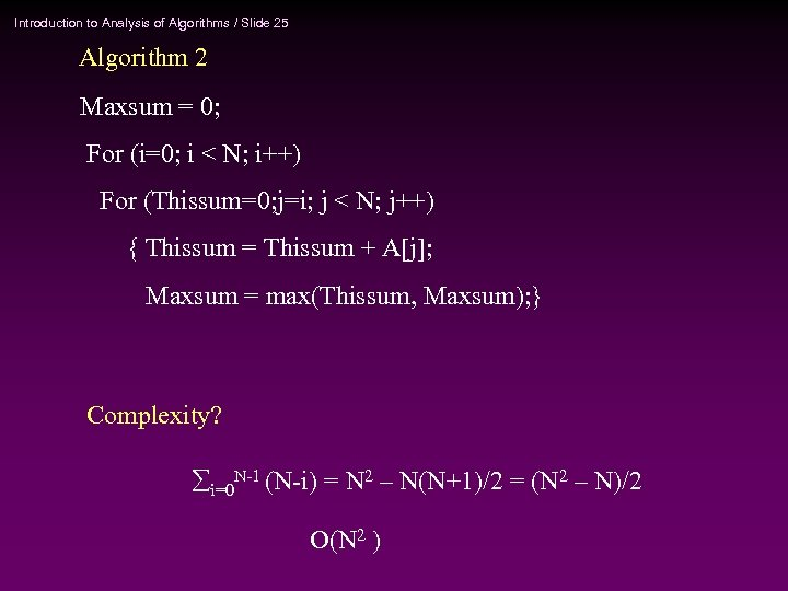 Introduction to Analysis of Algorithms / Slide 25 Algorithm 2 Maxsum = 0; For