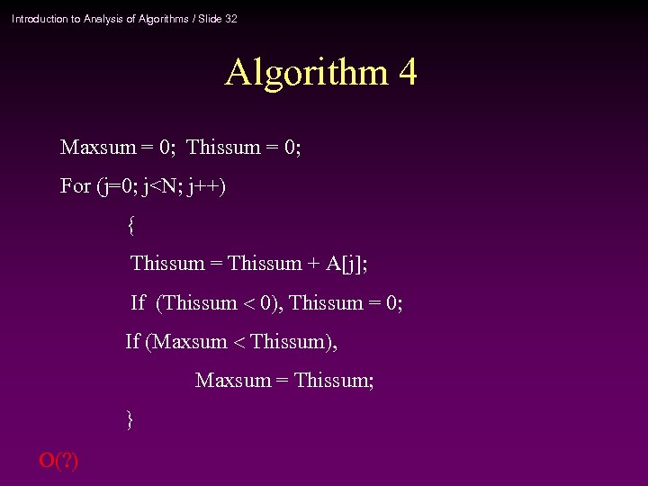 Introduction to Analysis of Algorithms / Slide 32 Algorithm 4 Maxsum = 0; Thissum