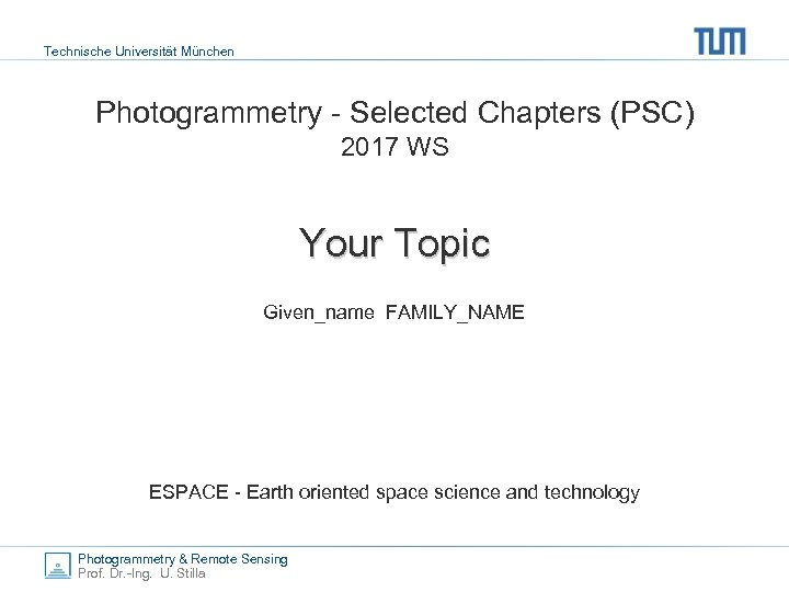 Technische Universität München Photogrammetry - Selected Chapters (PSC) 2017 WS Your Topic Given_name FAMILY_NAME