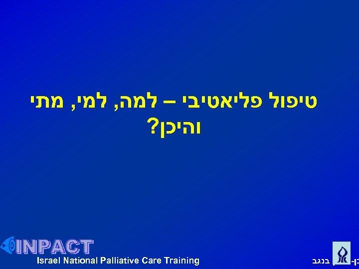 טיפול פליאטיבי – למה, למי, מתי והיכן? בן גוריון בנגב Israel National Palliative