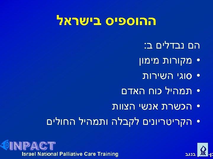 ההוספיס בישראל הם נבדלים ב: • מקורות מימון • סוגי השירות • תמהיל
