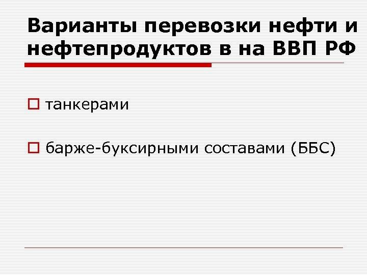 Варианты перевозки нефти и нефтепродуктов в на ВВП РФ o танкерами o барже-буксирными составами