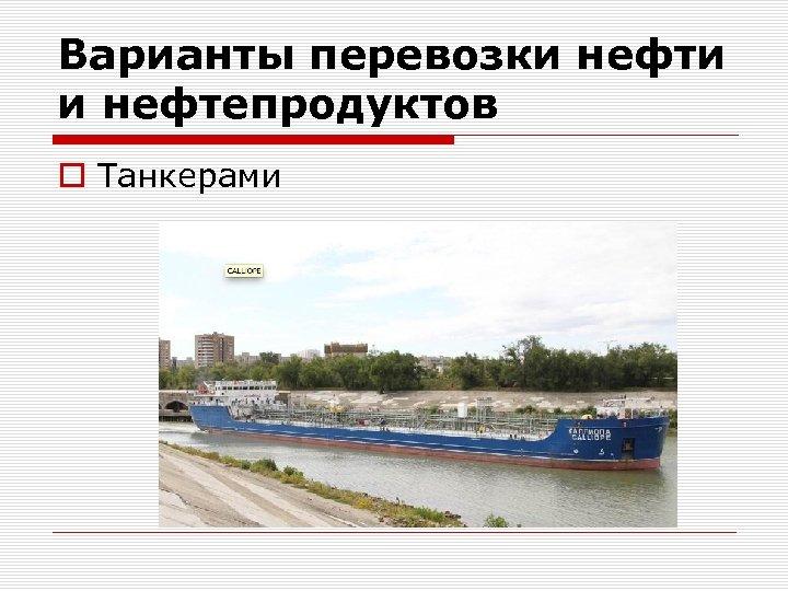 Варианты перевозки нефти и нефтепродуктов o Танкерами