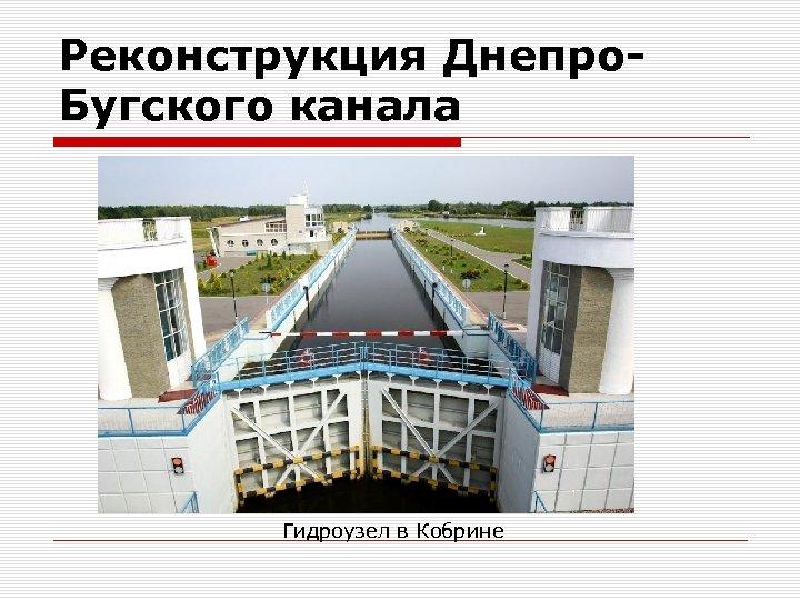 Реконструкция Днепро. Бугского канала Гидроузел в Кобрине
