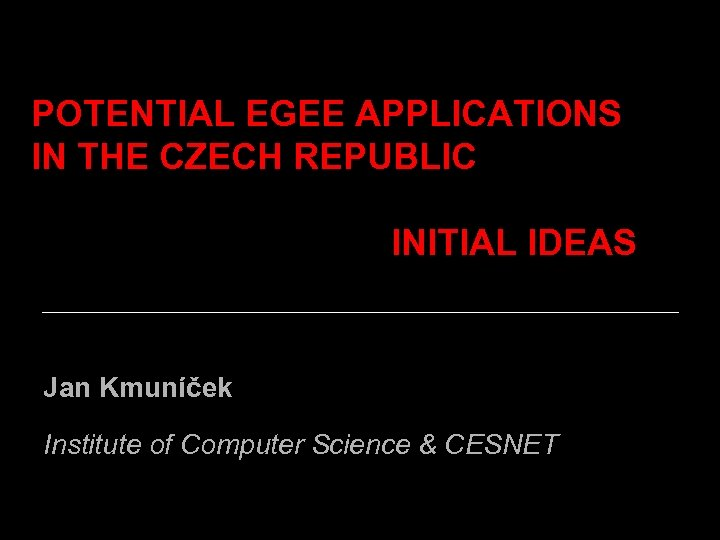 POTENTIAL EGEE APPLICATIONS IN THE CZECH REPUBLIC INITIAL IDEAS Jan Kmuníček Institute of Computer