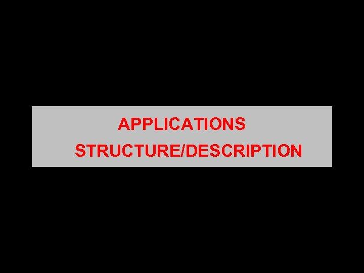 APPLICATIONS STRUCTURE/DESCRIPTION
