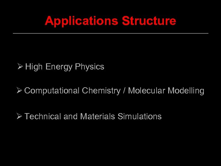 Applications Structure Ø High Energy Physics Ø Computational Chemistry / Molecular Modelling Ø Technical