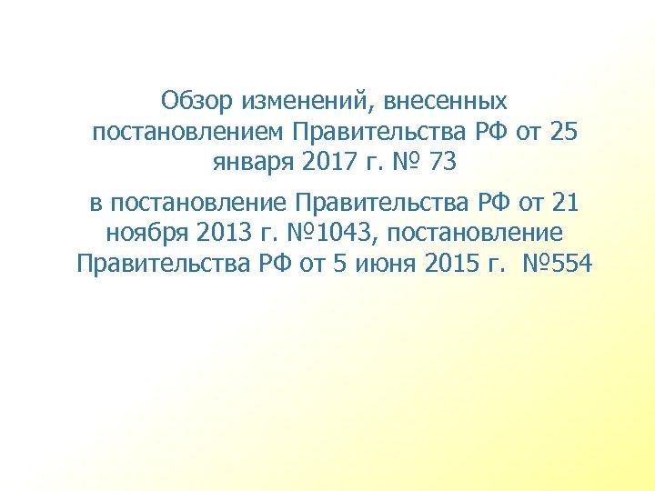 Обзор изменений, внесенных постановлением Правительства РФ от 25 января 2017 г. № 73 в
