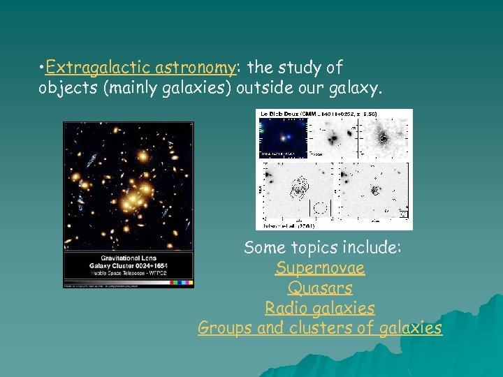 • Extragalactic astronomy: the study of objects (mainly galaxies) outside our galaxy. Some