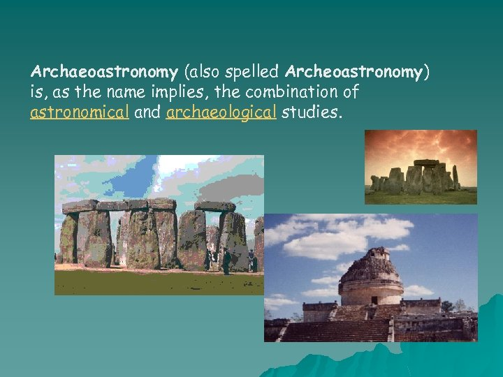 Archaeoastronomy (also spelled Archeoastronomy) is, as the name implies, the combination of astronomical and