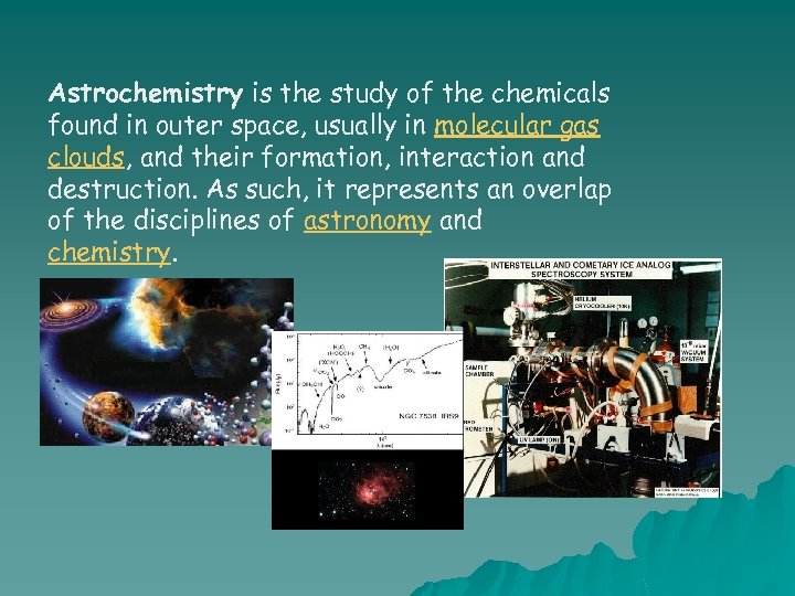 Astrochemistry is the study of the chemicals found in outer space, usually in molecular