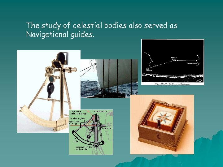 The study of celestial bodies also served as Navigational guides.