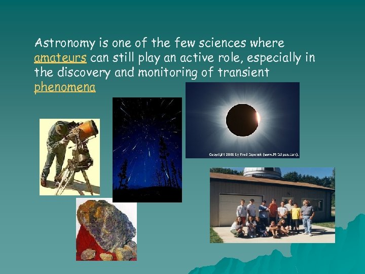 Astronomy is one of the few sciences where amateurs can still play an active