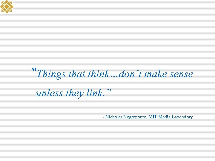 """Things that think…don't make sense unless they link. "" - Nicholas Negroponte, MIT Media"