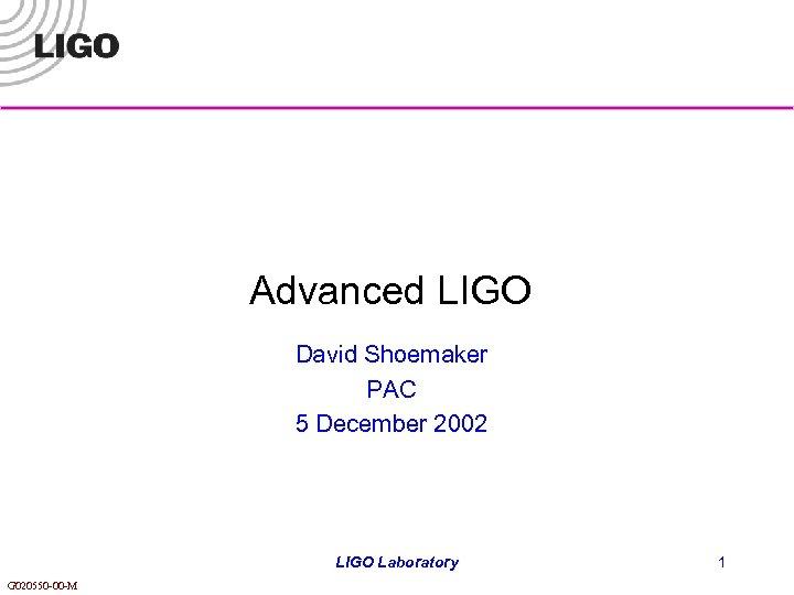 Advanced LIGO David Shoemaker PAC 5 December 2002 LIGO Laboratory G 020550 -00 -M