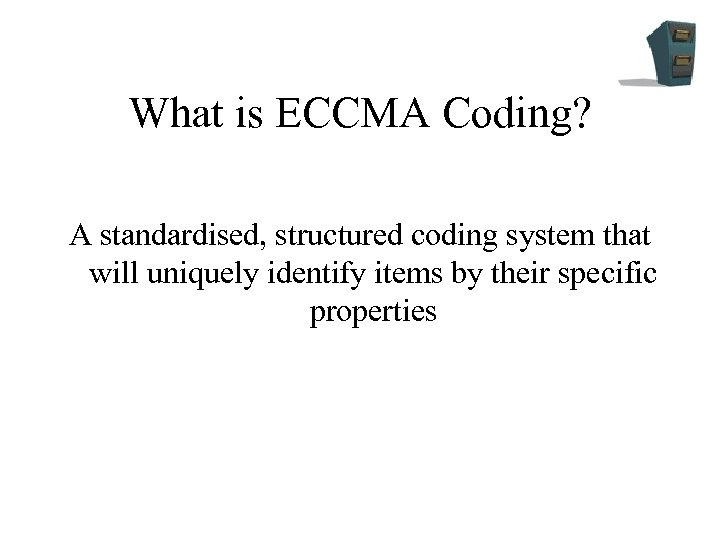 What is ECCMA Coding? A standardised, structured coding system that will uniquely identify items