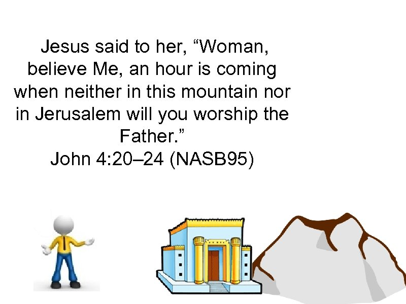 "Jesus said to her, ""Woman, believe Me, an hour is coming when neither in"